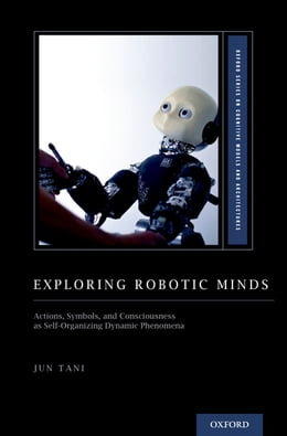 Book Exploring Robotic Minds: Actions, Symbols, and Consciousness as Self-Organizing Dynamic Phenomena by Jun Tani