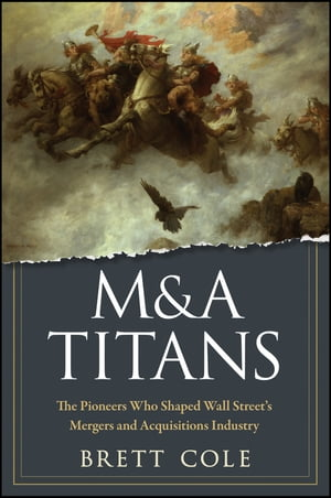 M&A Titans The Pioneers Who Shaped Wall Street's Mergers and Acquisitions Industry