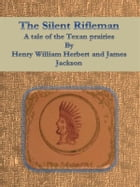 The Silent Rifleman: A tale of the Texan prairies by Henry William Herbert And James Jackson