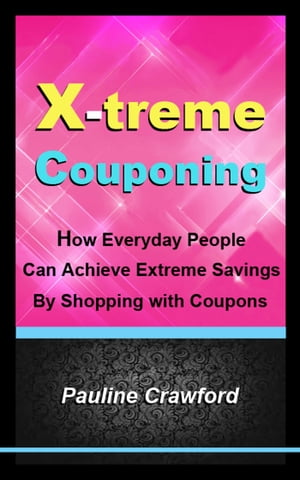 X-treme Couponing: How Everyday People Can Achieve Extreme Savings by Shopping with Coupons by Pauline Crawford