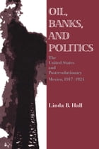 Oil, Banks, and Politics: The United States and Postrevolutionary Mexico, 1917-1924 by Linda B. Hall