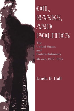 Book Oil, Banks, and Politics: The United States and Postrevolutionary Mexico, 1917-1924 by Linda B. Hall