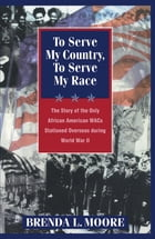 To Serve My Country, to Serve My Race: The Story of the Only African-American WACS Stationed Overseas During World War II by Brenda L. Moore