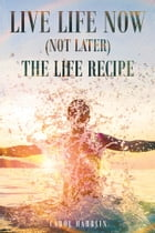 Live Life Now (Not later) The Life Recipe by Carol Harblin