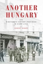 Another Hungary: The Nineteenth-Century Provinces in Eight Lives by Robert Nemes