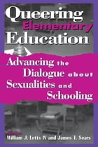 Queering Elementary Education: Advancing the Dialogue about Sexualities and Schooling by William J. Letts IV