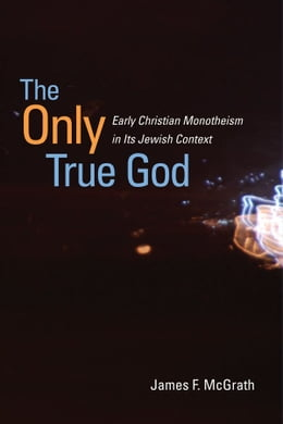 Book The Only True God: Early Christian Monotheism in Its Jewish Context by James F. McGrath