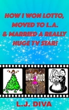 How I Won Lotto, Moved To L.A. & Married A Really Huge Tv Star! by L.J. Diva