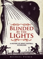 Blinded by the Lights: A History of Night Football in England by Michael Peirce