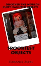 SPOOKIEST OJBECTS: Discover the World's Most Haunted Objects by Terrance Zepke