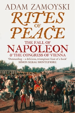 Book Rites of Peace: The Fall of Napoleon and the Congress of Vienna by Adam Zamoyski