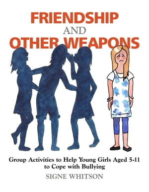Friendship and Other Weapons Group Activities to Help Young Girls Aged 5-11 to Cope with Bullying
