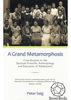 A Grand Metamorphosis: Contributions to the Spiritual-Scientific Anthropology and Education of Adolescents by Peter Selg