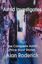 Astrid Investigates: The Complete Astrid Price Short Stories by Alan Roderick