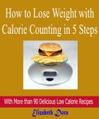 How to Lose Weight with Calorie Counting in 5 Steps: With More Than 90 Delicious Low Calorie Recipes by Elizabeth Dora