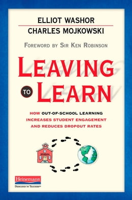 Book Leaving to Learn: How Out-of-School Learning Increases Student Engagement and Reduces Dropout Rates by Elliot Washor