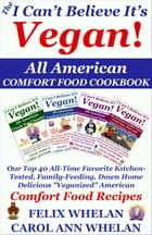 """The I Can't Believe It's Vegan! All American Comfort Food Cookbook: Our Top 40 All-Time Favorite Kitchen-Tested, Family-Feeding, Down Home Delicious """" by Felix Whelan"""
