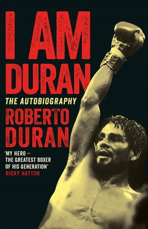 I Am Duran The Autobiography of Roberto Duran