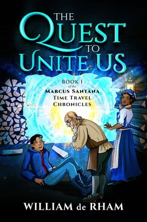 The Quest to Unite Us -- Book I of the Marcus Santana Time Travel Chronicles by William de Rham