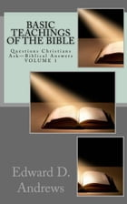 BASIC TEACHINGS OF THE BIBLE: Questions Christians Ask—Biblical Answers by Edward D. Andrews