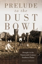 Prelude to the Dust Bowl: Drought in the Nineteenth-Century Southern Plains by Kevin Z. Sweeney