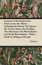Accounts of the Famous Fox-Hunts Across the 'Shires' - Including the Belvoir, the Quorn, Mr. Fernie's Hunt, the Pytchley, the Atherstone, the Warwicks by Various Authors