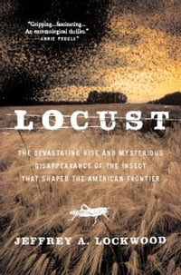 Locust: The Devastating Rise and Mysterious Disappearance of the Insect that Shaped the American…