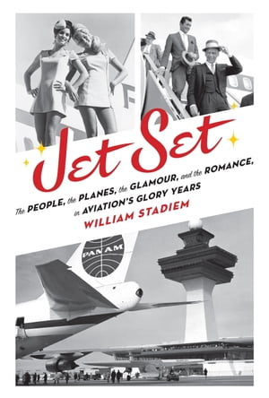 Jet Set The People,  the Planes,  the Glamour,  and the Romance in Aviation's Glory Years
