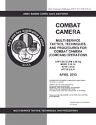 Army Techniques Publication ATP 3-55.12 (FM 3-55.12) Combat Camera: Multi-Service Tactics, Techniques, and Procedures for Combat Camera (COMCAM) Opera by United States Government  US Army