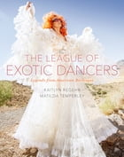 The League of Exotic Dancers: Legends from American Burlesque by Kaitlyn Regehr