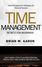 Time Management Secrets for Beginners: Eight Simple Steps To Increase Personal Productivity And Achieve Greater Success by Brian M. Aaron