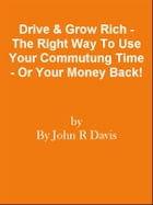 Drive & Grow Rich - The Right Way To Use Your Commutung Time - Or Your Money Back! by Editorial Team Of MPowerUniversity.com