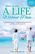 How to Live a Life Without Pain: A Practical Guide to Understanding Your Pain, and How To Overcome It by Verona Chadwick