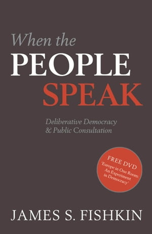 When the People Speak:Deliberative Democracy and Public Consultation Deliberative Democracy and Public Consultation