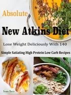 Absolute New Atkins Diet: Lose Weight Deliciously With 140 Simple Satiating High Protein Low Carb Recipes by Susan Davis