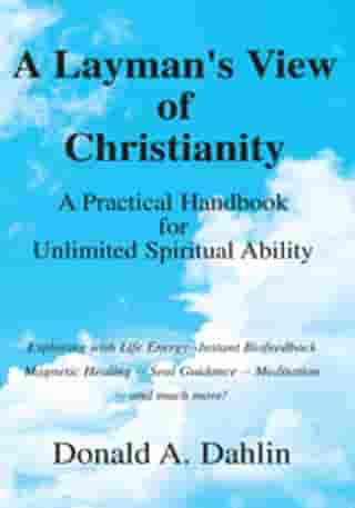 A Layman's View of Christianity: A Practical Handbook for Unlimited Spiritual Ability