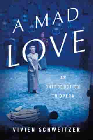 A Mad Love: An Introduction to Opera by Vivien Schweitzer