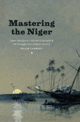 Book Mastering the Niger: James MacQueen's African Geography and the Struggle over Atlantic Slavery by David Lambert