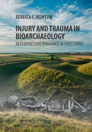 Injury and Trauma in Bioarchaeology Interpreting Violence in Past Lives