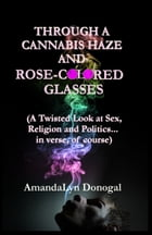 Through A Cannabis Haze And Rose-Colored Glasses (A Twisted Look at Sex, Religion and Politics... in Verse, Of Course) by AmandaLyn Donogal