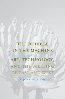 Book The Buddha in the Machine: Art, Technology, and the Meeting of East and West by Williams, R. John