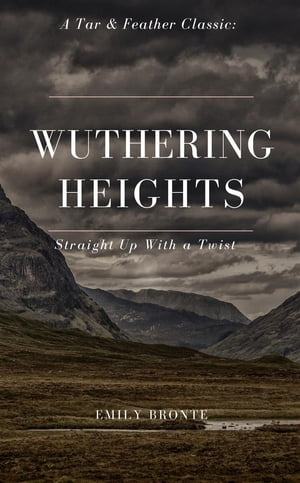 Wuthering Heights (Annotated): A Tar & Feather Classic: Straight Up with a Twist: A Tar & Feather Classic: Straight Up with a Twist by Emily Bronte