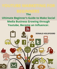 YOUTUBE MARKETING FOR BEGINNERS: The Ultimate Beginner's Guide to Make Social Media Business…