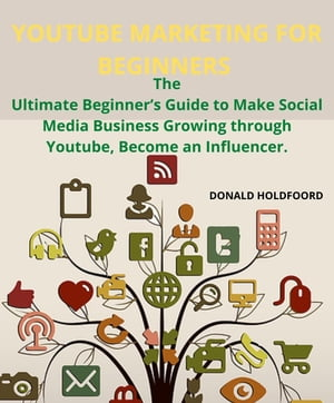 YOUTUBE MARKETING FOR BEGINNERS: The Ultimate Beginner's Guide to Make Social Media Business Growing through Youtube, Become an Influencer. by DONALD HOLDFOORD