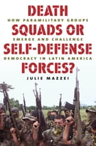 Death Squads or Self-Defense Forces?: How Paramilitary Groups Emerge and Challenge Democracy in Latin America by Julie Mazzei