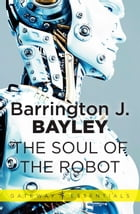 The Soul of the Robot: The Soul of the Robot Book 1 by Barrington J. Bayley