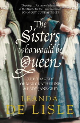 Book The Sisters Who Would Be Queen: The tragedy of Mary, Katherine and Lady Jane Grey by Leanda De Lisle