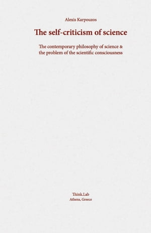 The self-criticism of science: The contemporary philosophy of science & the problem of the scientific consciousness. by Alexis Karpouzos