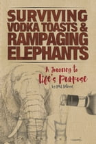 Surviving Vodka Toasts and Rampaging Elephants: A Journey to Life's Purpose by Phil Latessa