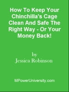 How To Keep Your Chinchilla's Cage Clean And Safe The Right Way - Or Your Money Back! by Editorial Team Of MPowerUniversity.com